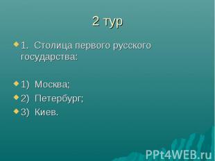 2 тур1. Столица первого русского государства:1) Москва;2) Петербург;3) Киев.