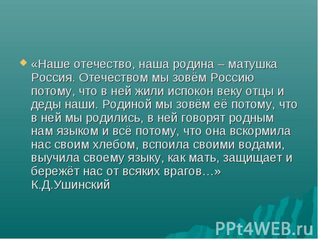 «Наше отечество, наша родина – матушка Россия. Отечеством мы зовём Россию потому, что в ней жили испокон веку отцы и деды наши. Родиной мы зовём её потому, что в ней мы родились, в ней говорят родным нам языком и всё потому, что она вскормила нас св…