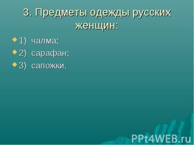 3. Предметы одежды русских женщин:1) чалма; 2) сарафан;3) сапожки.