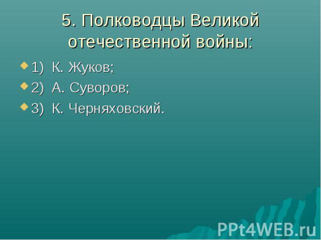 5. Полководцы Великой отечественной войны:1) К. Жуков;2) А. Суворов;3) К. Черняховский.