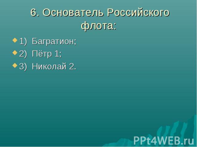 6. Основатель Российского флота:1) Багратион;2) Пётр 1; 3) Николай 2.