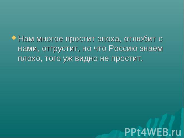 Нам многое простит эпоха, отлюбит с нами, отгрустит, но что Россию знаем плохо, того уж видно не простит.