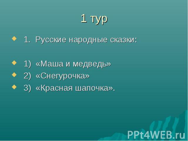 1 тур1. Русские народные сказки:1) «Маша и медведь»2) «Снегурочка»3) «Красная шапочка».