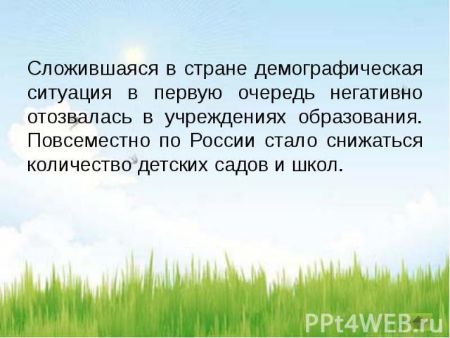Сложившаяся в стране демографическая ситуация в первую очередь негативно отозвалась в учреждениях образования. Повсеместно по России стало снижаться количество детских садов и школ.