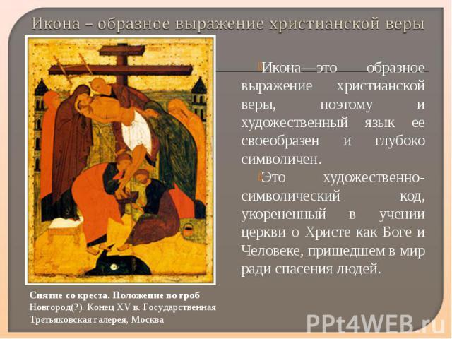 Икона – образное выражение христианской верыИкона—это образное выражение христианской веры, поэтому и художественный язык ее своеобразен и глубоко символичен. Это художественно-символический код, укорененный в учении церкви о Христе как Боге и Челов…