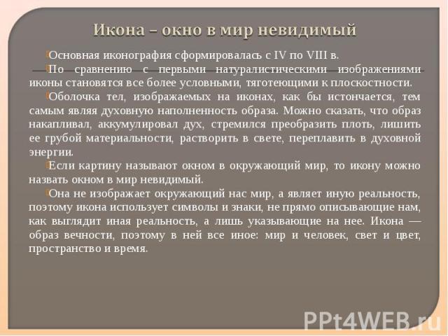 Икона – окно в мир невидимыйОсновная иконография сформировалась с IV по VIII в.По сравнению с первыми натуралистическими изображениями иконы становятся все более условными, тяготеющими к плоскостности. Оболочка тел, изображаемых на иконах, как бы ис…