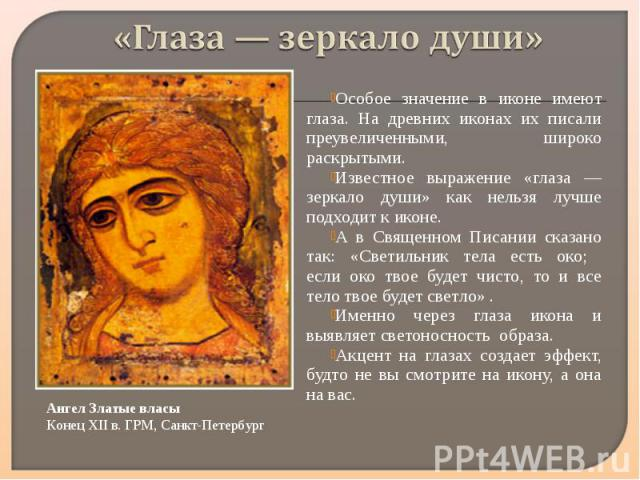 «Глаза — зеркало души» Особое значение в иконе имеют глаза. На древних иконах их писали преувеличенными, широко раскрытыми. Известное выражение «глаза — зеркало души» как нельзя лучше подходит к иконе. А в Священном Писании сказано так: «Светильник …