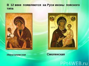 В 12 веке появляются на Руси иконы поясного типаИерусалимская Смоленская