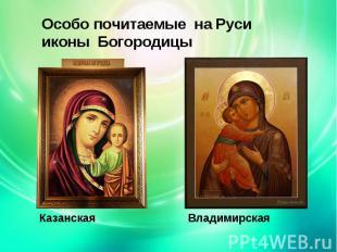 Особо почитаемые на Руси иконы БогородицыКазанская Владимирская