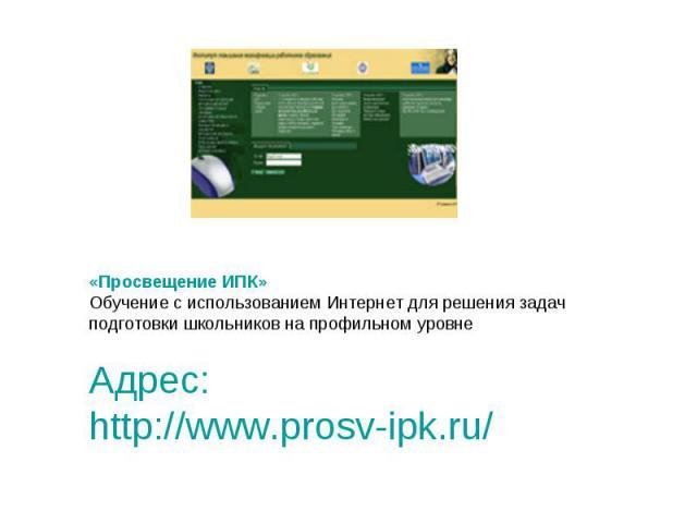«Просвещение ИПК» Обучение с использованием Интернет для решения задач подготовки школьников на профильном уровне Адрес: http://www.prosv-ipk.ru/