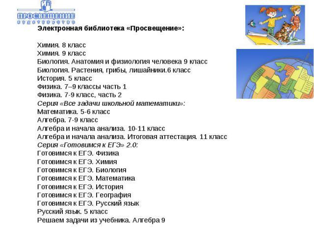 Электронная библиотека «Просвещение»:Химия. 8 классХимия. 9 классБиология. Анатомия и физиология человека 9 классБиология. Растения, грибы, лишайники.6 классИстория. 5 классФизика.7–9 классы часть 1Физика. 7-9 класс, часть 2Серия «Все задачи школ…