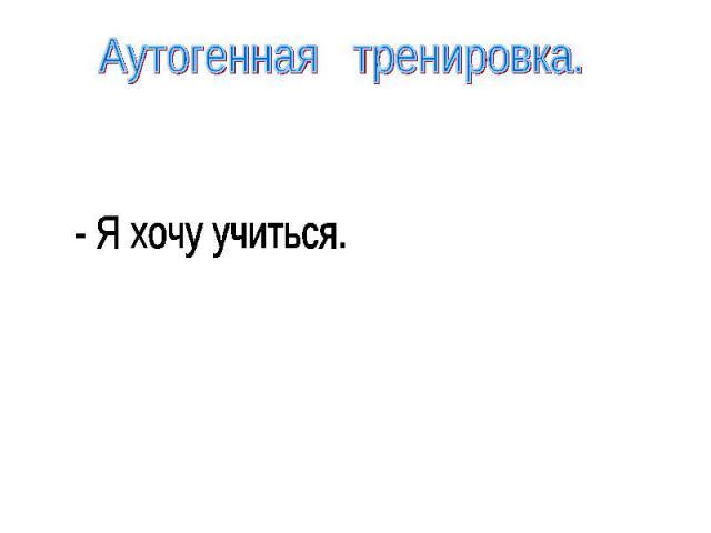 Аутогенная тренировка.- Я хочу учиться.