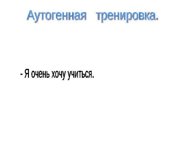 Аутогенная тренировка.- Я очень хочу учиться.