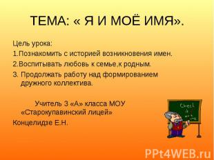 ТЕМА: « Я И МОЁ ИМЯ». Цель урока:1.Познакомить с историей возникновения имен.2.В