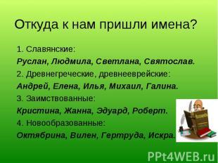 Откуда к нам пришли имена?1. Славянские:Руслан, Людмила, Светлана, Святослав.2.