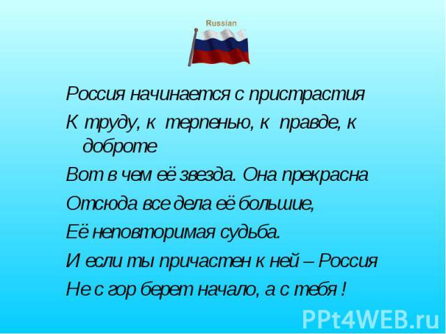 Россия начинается с пристрастияК труду, к терпенью, к правде, к добротеВот в чем её звезда. Она прекрасна Отсюда все дела её большие, Её неповторимая судьба. И если ты причастен к ней – РоссияНе с гор берет начало, а с тебя !
