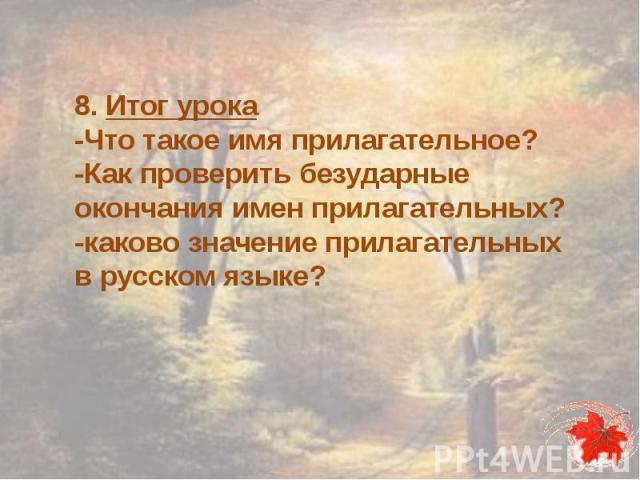 8. Итог урока-Что такое имя прилагательное?-Как проверить безударные окончания имен прилагательных?-каково значение прилагательных в русском языке?