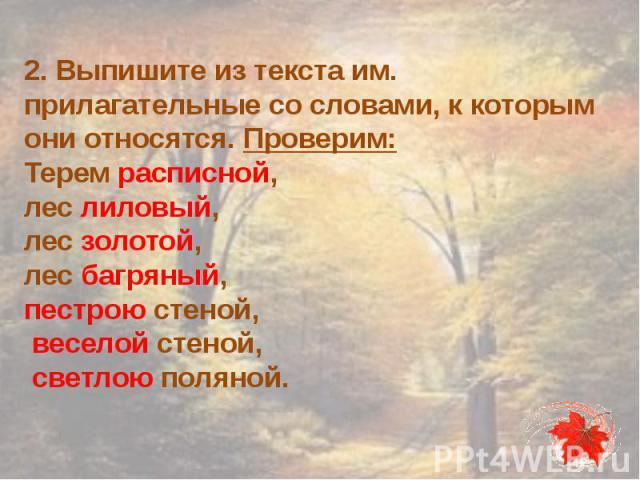 2. Выпишите из текста им. прилагательные со словами, к которым они относятся. Проверим:Терем расписной, лес лиловый, лес золотой, лес багряный, пестрою стеной, веселой стеной, светлою поляной.