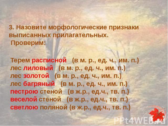 3. Назовите морфологические признаки выписанных прилагательных. Проверим:Терем расписной (в м. р., ед. ч., им. п.)лес лиловый (в м. р., ед. ч., им. п.)лес золотой (в м. р., ед. ч., им. п.)лес багряный (в м. р., ед. ч., им. п.)пестрою стеной (в ж.р.,…