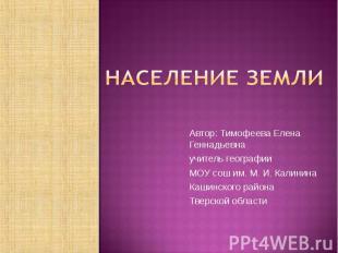 Население Земли Автор: Тимофеева Елена Геннадьевна учитель географии МОУ сош им.