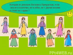Которая из девушек Василиса Прекрасная, если она не в платочке, не в юбке, не с