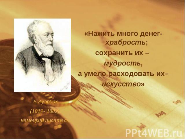 «Нажить много денег- храбрость;сохранить их – мудрость, а умело расходовать их– искусство»Б.Ауэрбах(1812- 1882),немецкий писатель.