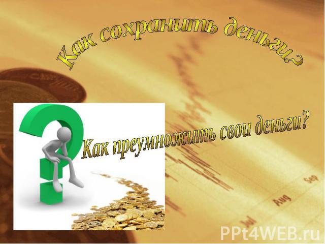 Как сохранить деньги?Как преумножить свои деньги?