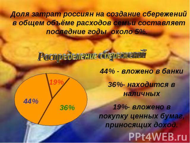 Доля затрат россиян на создание сбережений в общем объёме расходов семьи составляет последние годы около 5%. Распределение сбережений44% - вложено в банки36%- находится в наличных19%- вложено в покупку ценных бумаг, приносящих доход.