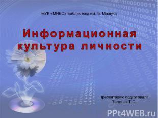 МУК «МИБС» Библиотека им. Б. Машука Информационная культура личности Презентацию