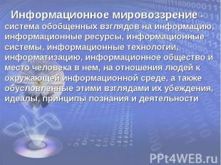 Информационное мировоззрение - система обобщенных взглядов на информацию, информ