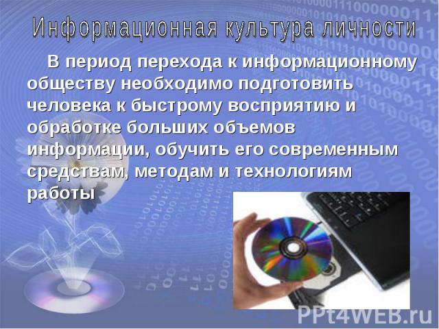 Информационная культура личности В период перехода к информационному обществу необходимо подготовить человека к быстрому восприятию и обработке больших объемов информации, обучить его современным средствам, методам и технологиям работы