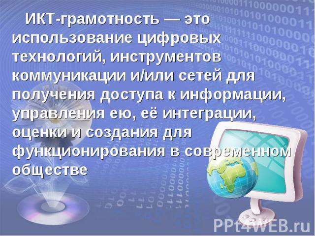 ИКТ-грамотность — это использование цифровых технологий, инструментов коммуникации и/или сетей для получения доступа к информации, управления ею, её интеграции, оценки и создания для функционирования в современном обществе