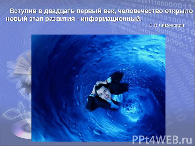 Вступив в двадцать первый век, человечество открыло новый этап развития - информационный. С.В.Симонович