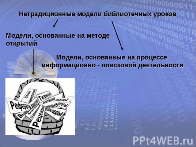Нетрадиционные модели библиотечных уроковМодели, основанные на методе открытийМодели, основанные на процессе информационно - поисковой деятельности