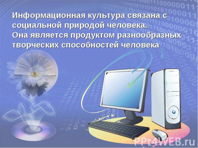 Информационная культура связана с социальной природой человека. Она является продуктом разнообразных творческих способностей человека
