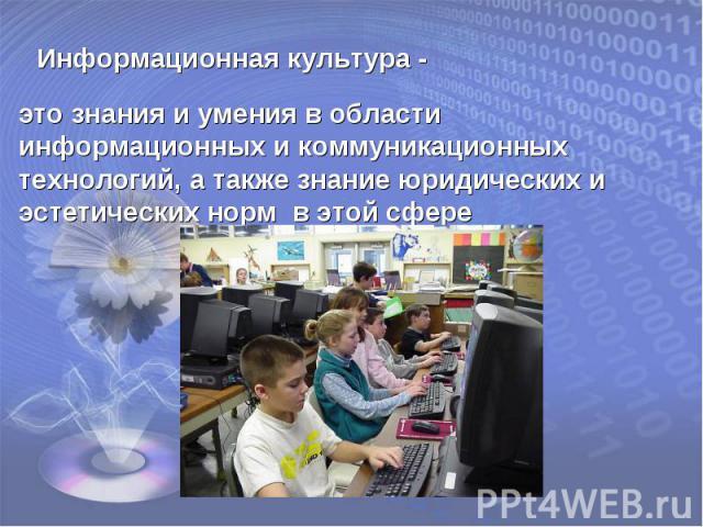 Информационная культура -это знания и умения в области информационных и коммуникационных технологий, а также знание юридических и эстетических норм в этой сфере