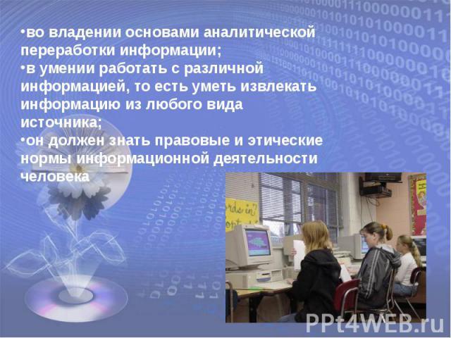 во владении основами аналитической переработки информации;в умении работать с различной информацией, то есть уметь извлекать информацию из любого вида источника;он должен знать правовые и этические нормы информационной деятельности человека