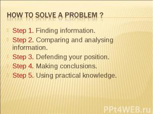 How to solve a problem ?Step 1. Finding information.Step 2. Comparing and analys