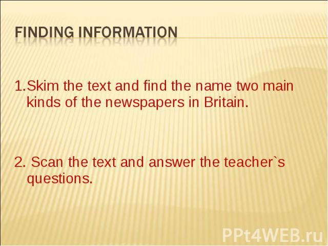 Finding information1.Skim the text and find the name two main kinds of the newspapers in Britain.2. Scan the text and answer the teacher`s questions.