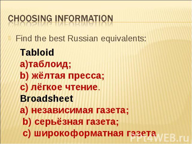 Choosing informationTabloida)таблоид; b) жёлтая пресса; с) лёгкое чтение.Broadsheeta) независимая газета; b) серьёзная газета; с) широкоформатная газета