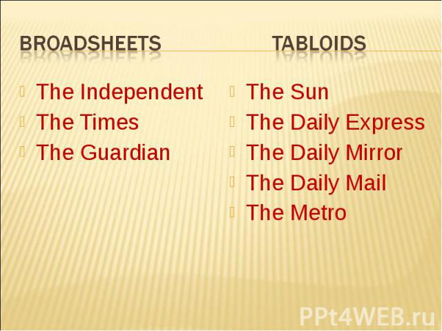 Broadsheets TabloidsThe IndependentThe TimesThe GuardianThe SunThe Daily ExpressThe Daily MirrorThe Daily MailThe Metro