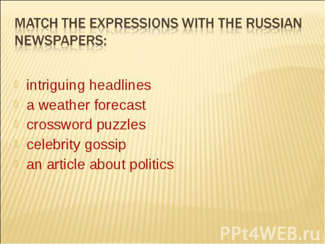 Мatch the expressions with the russian newspapers:intriguing headlinesa weather forecastcrossword puzzlescelebrity gossipan article about politics