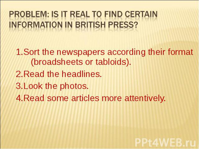 Problem: Is it real to find certain information in british press? 1.Sort the newspapers according their format (broadsheets or tabloids). 2.Read the headlines. 3.Look the photos. 4.Read some articles more attentively.
