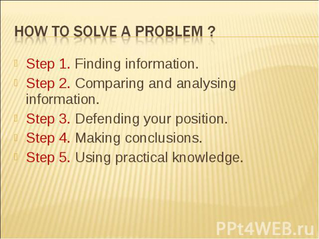 How to solve a problem ?Step 1. Finding information.Step 2. Comparing and analysing information.Step 3. Defending your position.Step 4. Making conclusions.Step 5. Using practical knowledge.