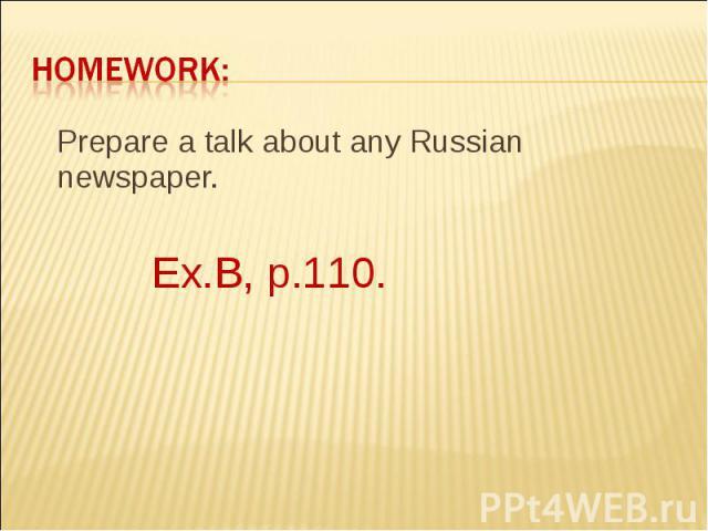 Homework: Prepare a talk about any Russian newspaper. Ex.B, p.110.