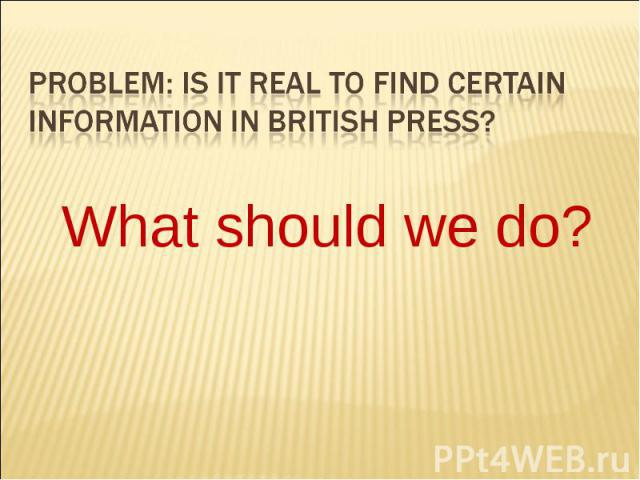 Problem: Is it real to find certain information in british press?What should we do?