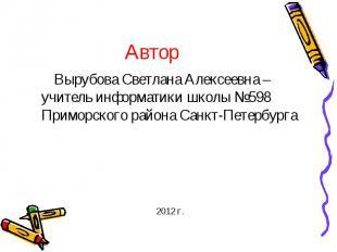 АвторВырубова Светлана Алексеевна – учитель информатики школы №598 Приморского р