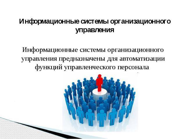 Информационные системы организационного управленияИнформационные системы организационного управления предназначены для автоматизации функций управленческого персонала.