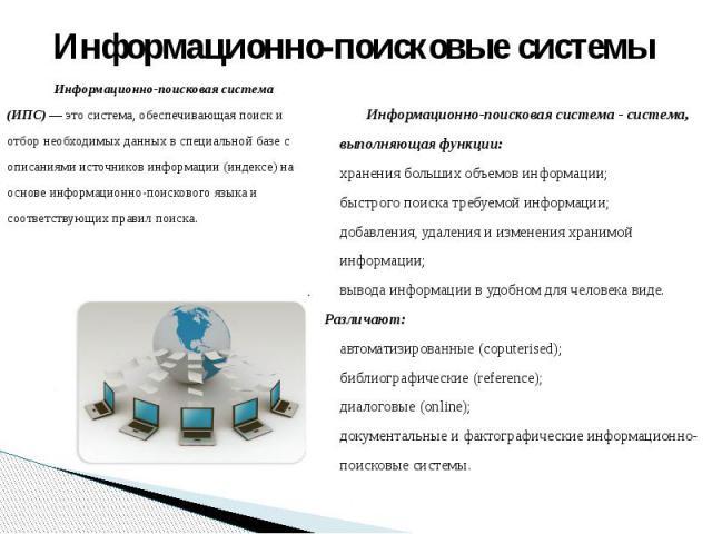Информационно-поисковые системыИнформационно-поисковая система (ИПС) — это система, обеспечивающая поиск и отбор необходимых данных в специальной базе с описаниями источников информации (индексе) на основе информационно-поискового языка и соответств…