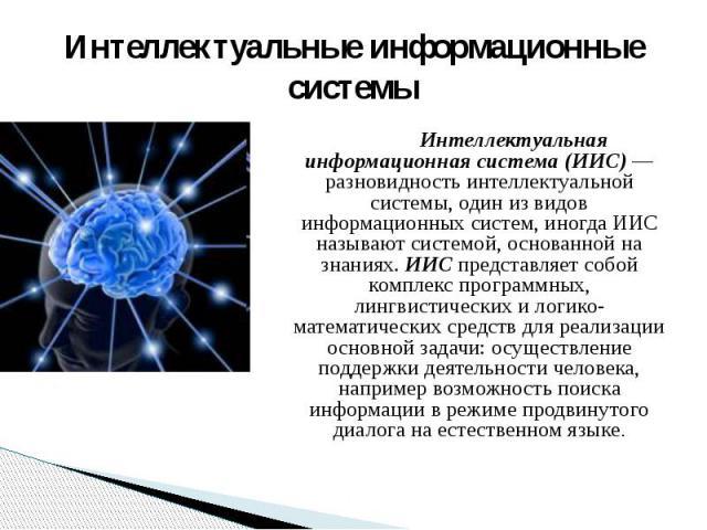 Интеллектуальные информационные системыИнтеллектуальная информационная система (ИИС) — разновидность интеллектуальной системы, один из видов информационных систем, иногда ИИС называют системой, основанной на знаниях. ИИС представляет собой комплекс …